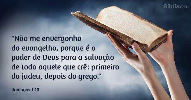 """""""Não me envergonho do evangelho, porque é o poder de Deus para a salvação de todo aquele que crê: primeiro do judeu, depois do grego."""" Romanos 1:16"""