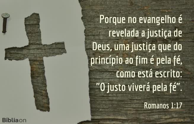 """Porque no evangelho é revelada a justiça de Deus, uma justiça que do princípio ao fim é pela fé, como está escrito: """"O justo viverá pela fé"""". Romanos 1:17"""
