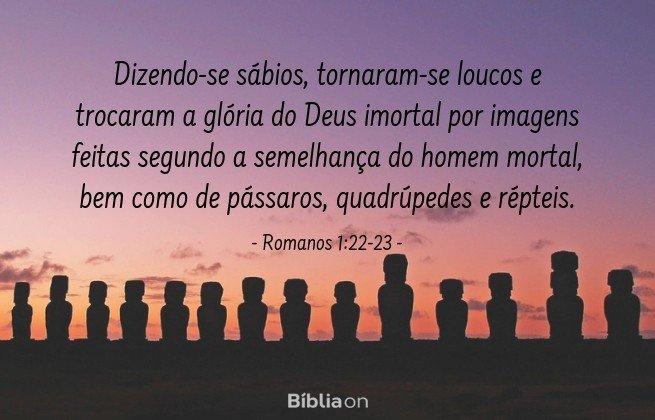 Dizendo-se sábios, tornaram-se loucos e trocaram a glória do Deus imortal por imagens feitas segundo a semelhança do homem mortal, bem como de pássaros, quadrúpedes e répteis. Romanos 1:22-23