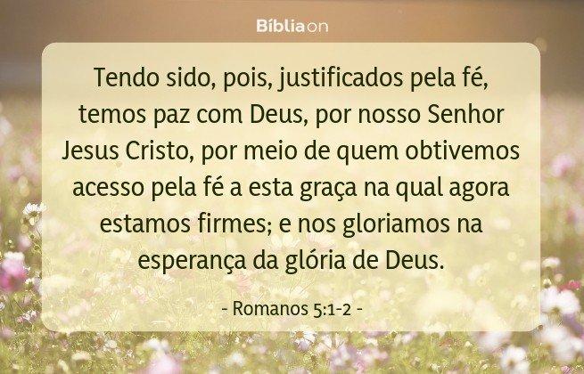 Tendo sido, pois, justificados pela fé, temos paz com Deus, por nosso Senhor Jesus Cristo, por meio de quem obtivemos acesso pela fé a esta graça na qual agora estamos firmes; e nos gloriamos na esperança da glória de Deus. Romanos 5:1-2