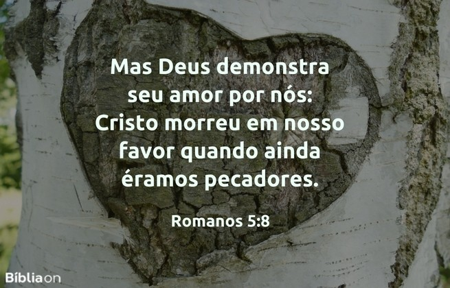 Mas Deus demonstra seu amor por nós: Cristo morreu em nosso favor quando ainda éramos pecadores. Romanos 5:8