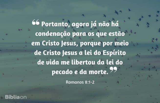 Portanto, agora já não há condenação para os que estão em Cristo Jesus, porque por meio de Cristo Jesus a lei do Espírito de vida me libertou da lei do pecado e da morte. Romanos 8:1-2