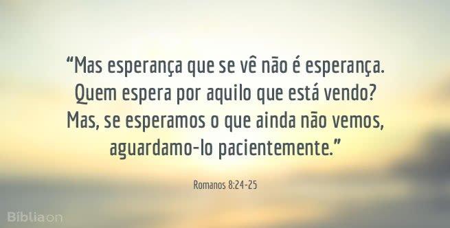 Mas esperança que se vê não é esperança. Quem espera por aquilo que está vendo? Mas, se esperamos o que ainda não vemos, aguardamo-lo pacientemente. Romanos 8:24-25