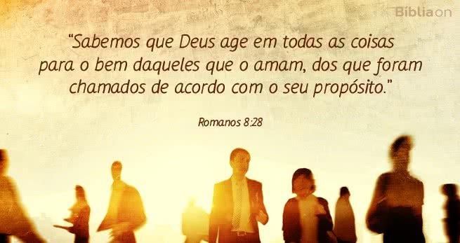 """""""Sabemos que Deus age em todas as coisas para o bem daqueles que o amam, dos que foram chamados de acordo com o seu propósito."""""""