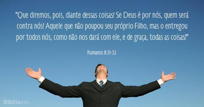 Que diremos, pois, diante dessas coisas? Se Deus é por nós, quem será contra nós? Aquele que não poupou seu próprio Filho, mas o entregou por todos nós, como não nos dará com ele, e de graça, todas as coisas? Romanos 8:31-32