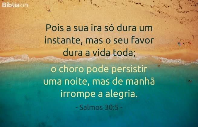 Pois a sua ira só dura um instante, mas o seu favor dura a vida toda; o choro pode persistir uma noite, mas de manhã irrompe a alegria. Salmos 30:5