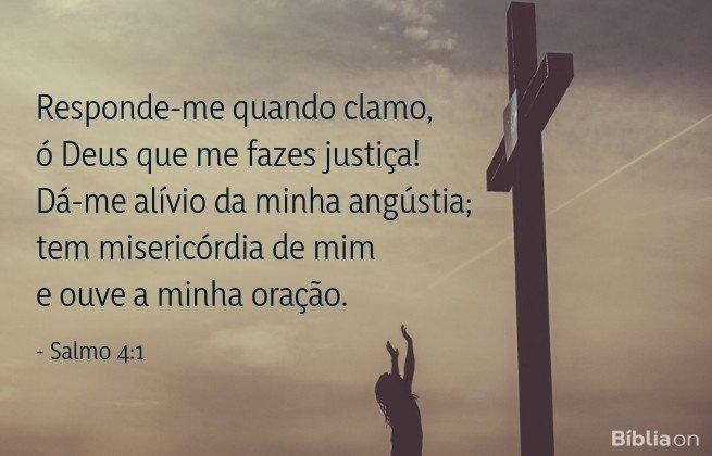 Responde-me quando clamo, ó Deus que me fazes justiça! Dá-me alívio da minha angústia; tem misericórdia de mim e ouve a minha oração. Salmo 4:1