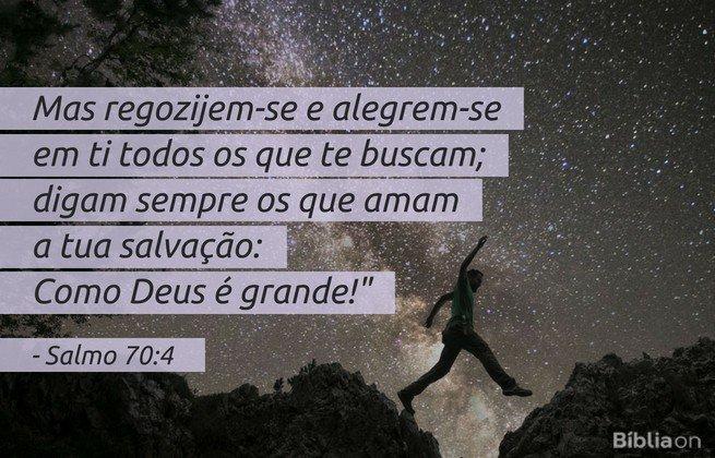 Mas regozijem-se e alegrem-se em ti todos os que te buscam; digam sempre os que amam a tua salvação: 'Como Deus é grande! Salmo 70:4