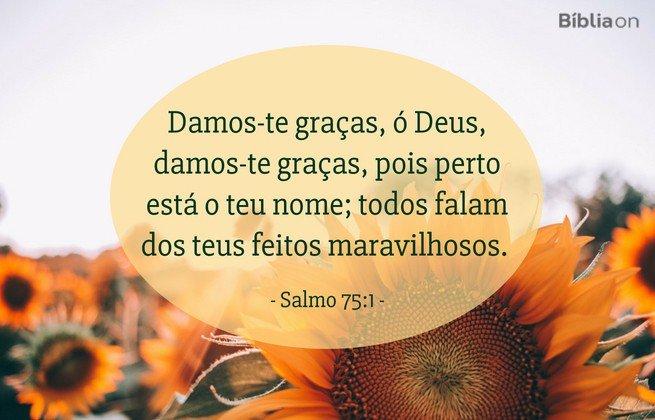 Damos-te graças, ó Deus, damos-te graças, pois perto está o teu nome; todos falam dos teus feitos maravilhosos.Salmo 75:1