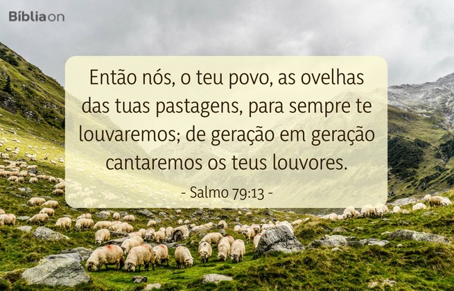 Então nós, o teu povo, as ovelhas das tuas pastagens, para sempre te louvaremos; de geração em geração cantaremos os teus louvores.Salmo 79:13