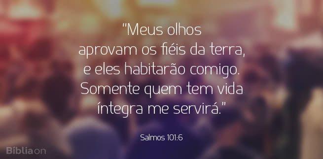 """""""Meus olhos aprovam os fiéis da terra, e eles habitarão comigo. Somente quem tem vida íntegra me servirá."""" Salmos 101:6"""