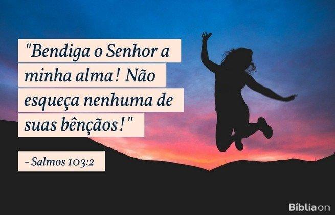 Bendiga o Senhor a minha alma! Não esqueça nenhuma de suas bênçãos!Salmos 103:2