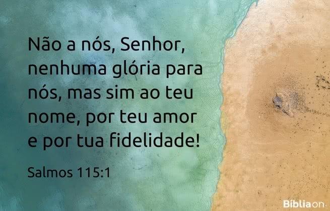 Não a nós, Senhor, nenhuma glória para nós, mas sim ao teu nome, por teu amor e por tua fidelidade! Salmos 115:1