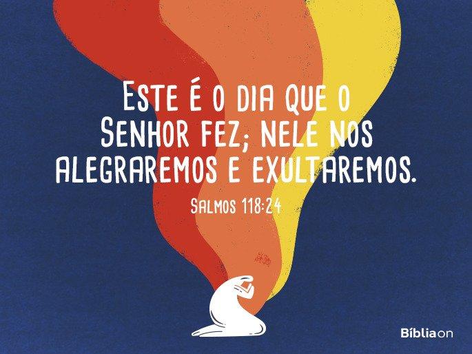 Este é o dia em que o Senhor agiu; alegremo-nos e exultemos neste dia. Salmos 118:24