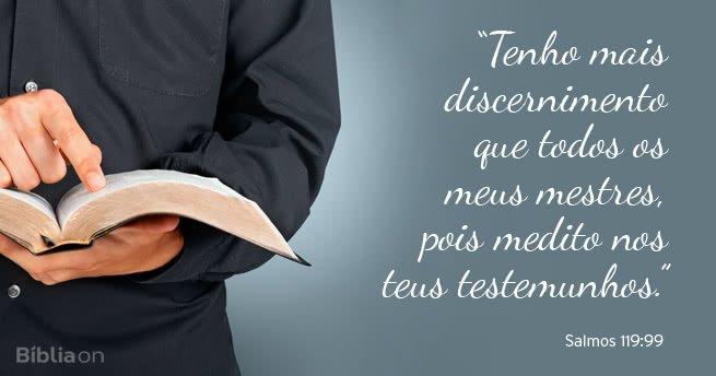 """""""Tenho mais discernimento que todos os meus mestres, pois medito nos teus testemunhos."""" Salmos 119:99"""