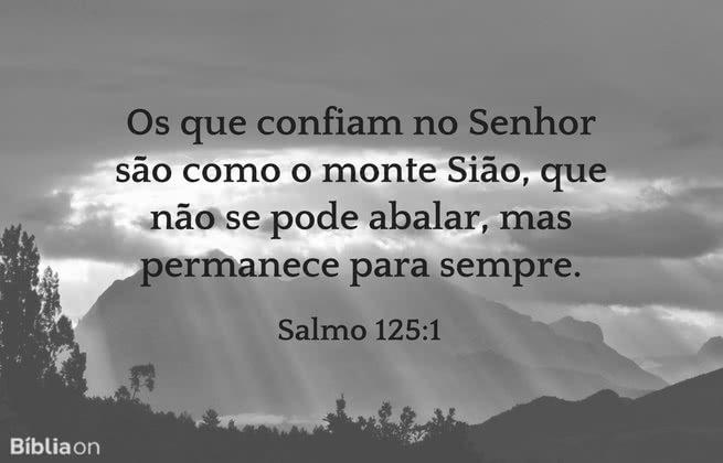 Os que confiam no Senhor são como o monte Sião, que não se pode abalar, mas permanece para sempre. Salmo 125:1