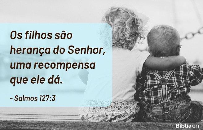 Os filhos são herança do Senhor, uma recompensa que ele dá.Salmos 127:3
