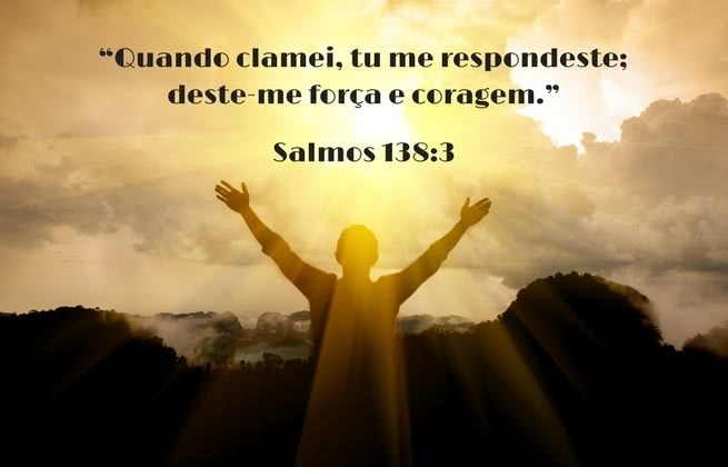 Quando clamei, tu me respondeste; deste-me força e coragem. Salmos 138:3