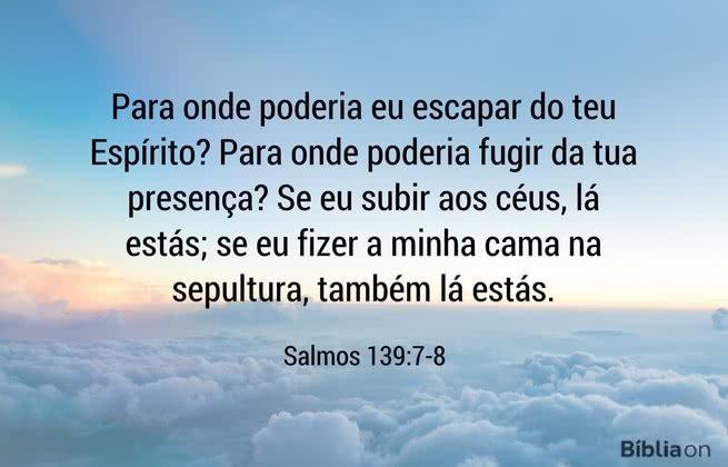 Para onde poderia eu escapar do teu Espírito? Para onde poderia fugir da tua presença? Se eu subir aos céus, lá estás; se eu fizer a minha cama na sepultura, também lá estás. Salmos 139:7-8