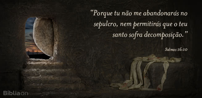 """""""Porque tu não me abandonarás no sepulcro, nem permitirás que o teu santo sofra decomposição."""" Salmos 16:10"""