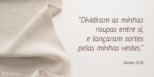 """""""Dividiram as minhas roupas entre si, e lançaram sortes pelas minhas vestes."""" Salmos 22:18"""