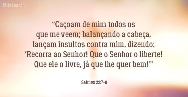 """""""Caçoam de mim todos os que me veem; balançando a cabeça, lançam insultos contra mim, dizendo: 'Recorra ao Senhor! Que o Senhor o liberte! Que ele o livre, já que lhe quer bem!'"""" Salmos 22:7-8"""