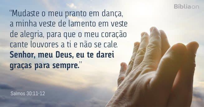 """""""Mudaste o meu pranto em dança, a minha veste de lamento em veste de alegria, para que o meu coração cante louvores a ti e não se cale. Senhor, meu Deus, eu te darei graças para sempre."""" Salmos 30:11-12"""