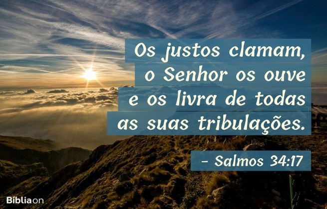 Os justos clamam, o Senhor os ouve e os livra de todas as suas tribulações.Salmos 34:17