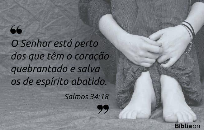 O Senhor está perto dos que têm o coração quebrantado e salva os de espírito abatido. Salmos 34:18