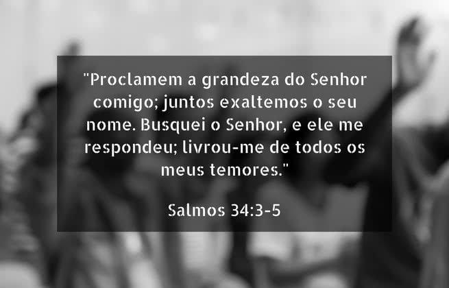 """""""Proclamem a grandeza do Senhor comigo; juntos exaltemos o seu nome. Busquei o Senhor, e ele me respondeu; livrou-me de todos os meus temores."""" Salmos 34:3-5"""