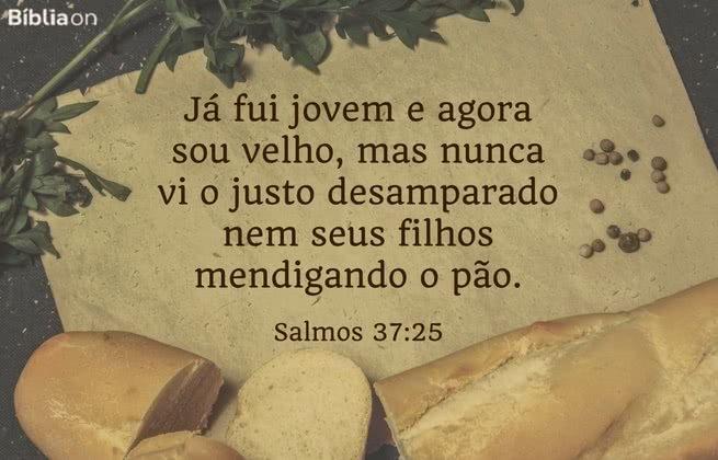 Já fui jovem e agora sou velho, mas nunca vi o justo desamparado nem seus filhos mendigando o pão. Salmos 37:25