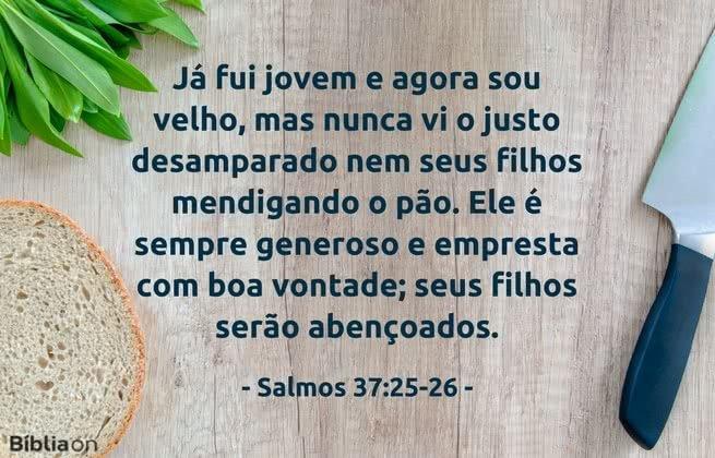 Já fui jovem e agora sou velho, mas nunca vi o justo desamparado nem seus filhos mendigando o pão. Ele é sempre generoso e empresta com boa vontade; seus filhos serão abençoados.Salmos 37:25-26