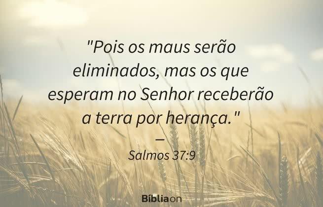 Pois os maus serão eliminados, mas os que esperam no Senhor receberão a terra por herança. Salmos 37:9