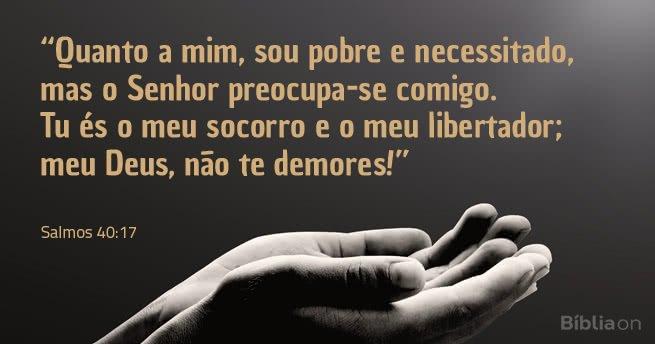 Quanto a mim, sou pobre e necessitado, mas o Senhor preocupa-se comigo. Tu és o meu socorro e o meu libertador; meu Deus, não te demores! Salmos 40:17