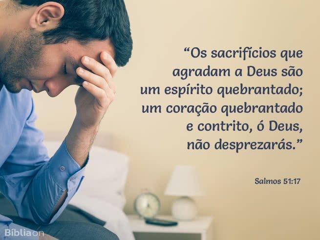 Os sacrifícios que agradam a Deus são um espírito quebrantado; um coração quebrantado e contrito, ó Deus, não desprezarás. Salmos 51:17