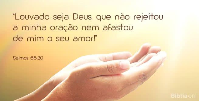 """""""Louvado seja Deus, que não rejeitou a minha oração nem afastou de mim o seu amor!"""" Salmos 66:20"""