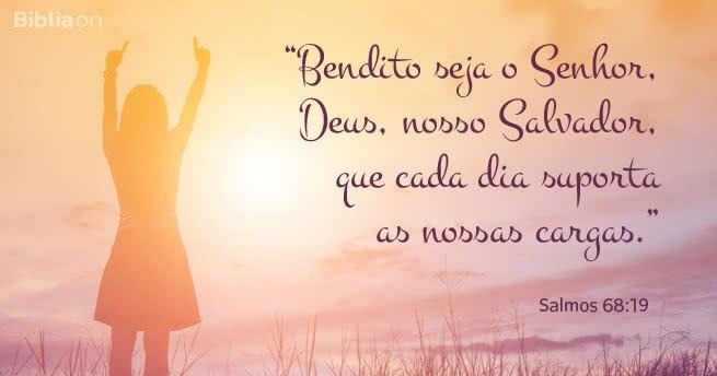 """""""Bendito seja o Senhor, Deus, nosso Salvador, que cada dia suporta as nossas cargas."""" Salmos 68:19"""
