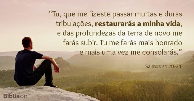 Tu, que me fizeste passar muitas e duras tribulações, restaurarás a minha vida, e das profundezas da terra de novo me farás subir. Tu me farás mais honrado e mais uma vez me consolarás. Salmos 71:20-21