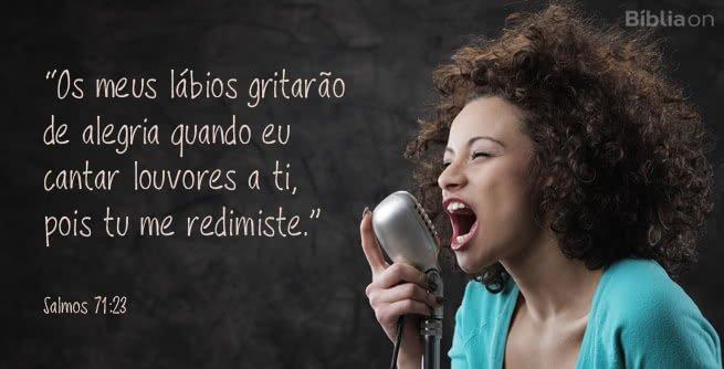 """""""Os meus lábios gritarão de alegria quando eu cantar louvores a ti, pois tu me redimiste."""" Salmos 71:23"""