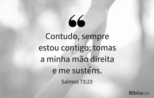 """""""Contudo, sempre estou contigo; tomas a minha mão direita e me susténs."""" Salmos 73:23"""