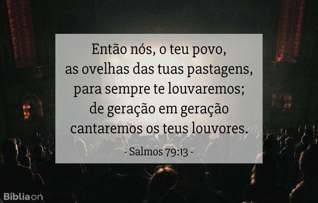 Então nós, o teu povo, as ovelhas das tuas pastagens, para sempre te louvaremos; de geração em geração cantaremos os teus louvores.Salmos 79:13