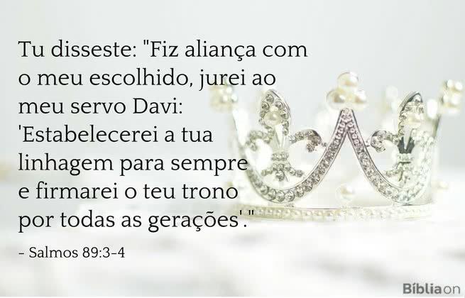 Tu disseste: 'Fiz aliança com o meu escolhido, jurei ao meu servo Davi: 'Estabelecerei a tua linhagem para sempre e firmarei o teu trono por todas as gerações' . Salmos 89:3-4