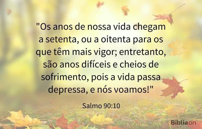 """""""Os anos de nossa vida chegam a setenta, ou a oitenta para os que têm mais vigor; entretanto, são anos difíceis e cheios de sofrimento, pois a vida passa depressa, e nós voamos!"""" Salmo 90:10"""