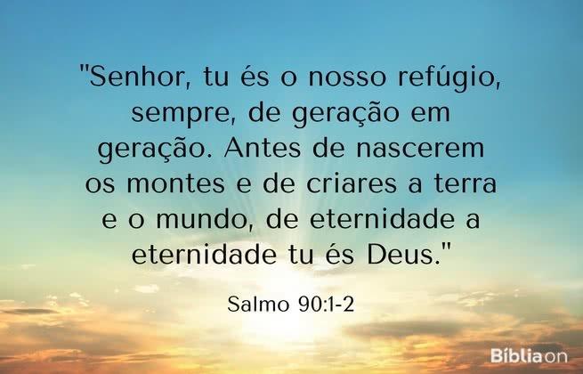 """""""Senhor, tu és o nosso refúgio, sempre, de geração em geração. Antes de nascerem os montes e de criares a terra e o mundo, de eternidade a eternidade tu és Deus."""" Salmo 90:1-2"""