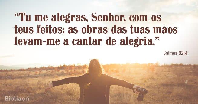 """""""Tu me alegras, Senhor, com os teus feitos; as obras das tuas mãos levam-me a cantar de alegria."""" Salmos 92:4"""