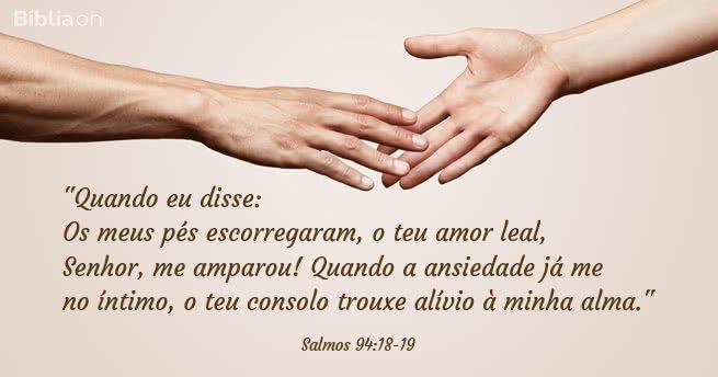 Quando eu disse: Os meus pés escorregaram, o teu amor leal, Senhor, me amparou! Quando a ansiedade já me dominava no íntimo, o teu consolo trouxe alívio à minha alma. Salmos 94:18-19