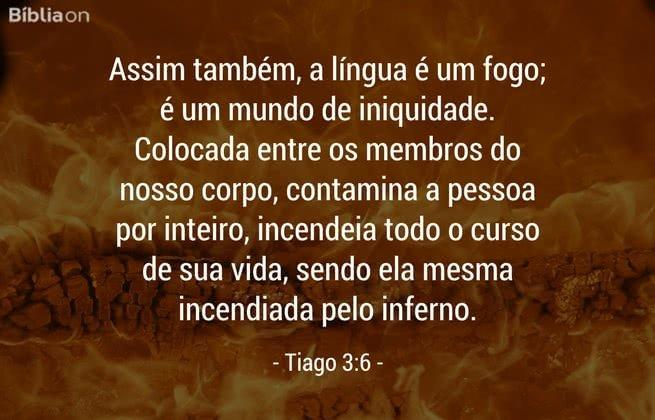 Assim também, a língua é um fogo; é um mundo de iniquidade. Colocada entre os membros do nosso corpo, contamina a pessoa por inteiro, incendeia todo o curso de sua vida, sendo ela mesma incendiada pelo inferno. Tiago 3:6