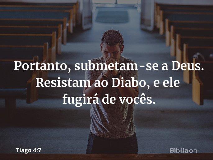 Portanto, submetam-se a Deus. Resistam ao Diabo, e ele fugirá de vocês. Tiago 4:7