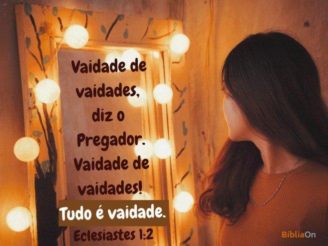 Mulher olhando no espelho - Vaidade de vaidades, diz o Pregador... Tudo é vaidade. Eclesiastes 1:2